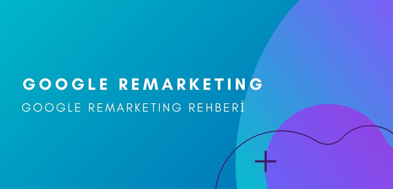 Google Remarketing Nedir? Google Remarketing Rehberi